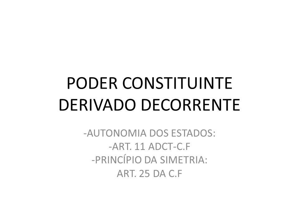 PODER CONSTITUINTE DERIVADO DECORRENTE -AUTONOMIA DOS ESTADOS: -ART. 11 ADCT-C.F -PRINCÍPIO DA SIMETRIA: ART. 25 DA C.F
