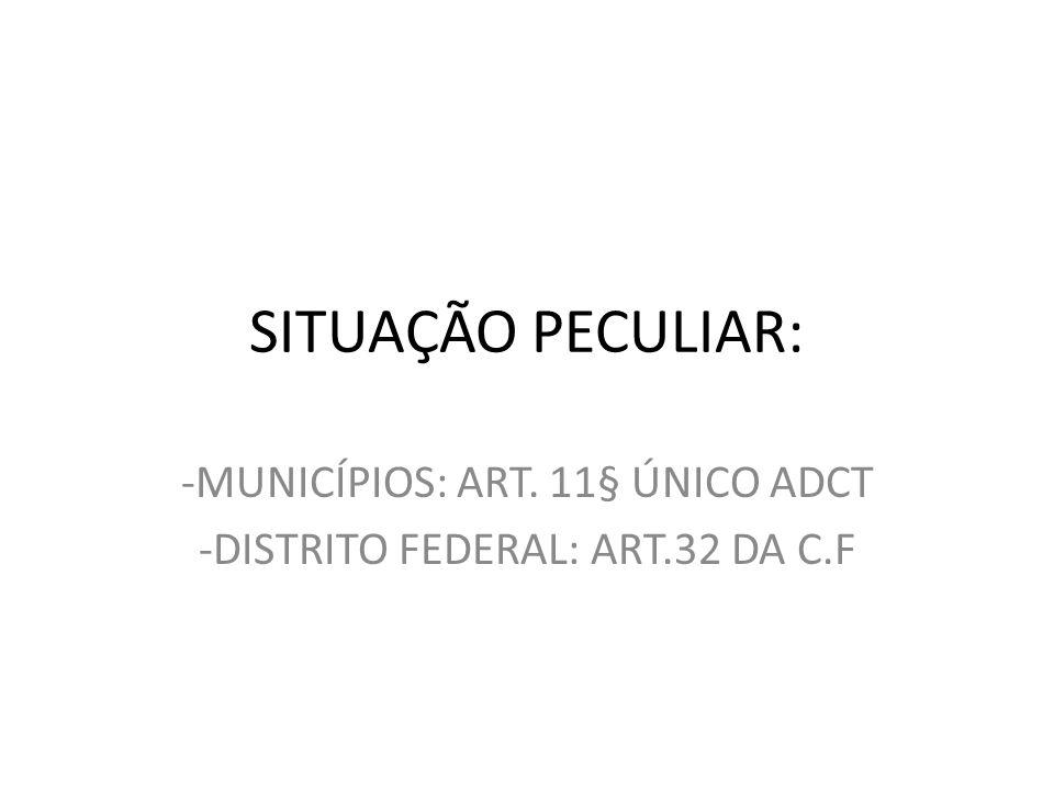 SITUAÇÃO PECULIAR: -MUNICÍPIOS: ART. 11§ ÚNICO ADCT -DISTRITO FEDERAL: ART.32 DA C.F