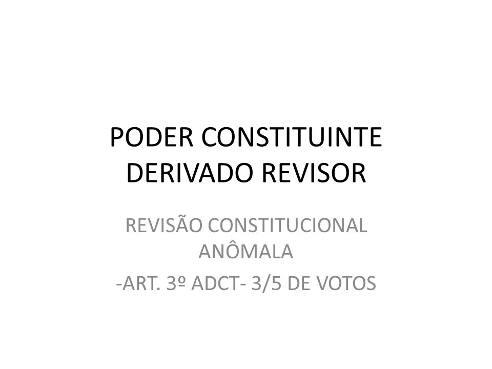PODER CONSTITUINTE DERIVADO REVISOR REVISÃO CONSTITUCIONAL ANÔMALA -ART. 3º ADCT- 3/5 DE VOTOS