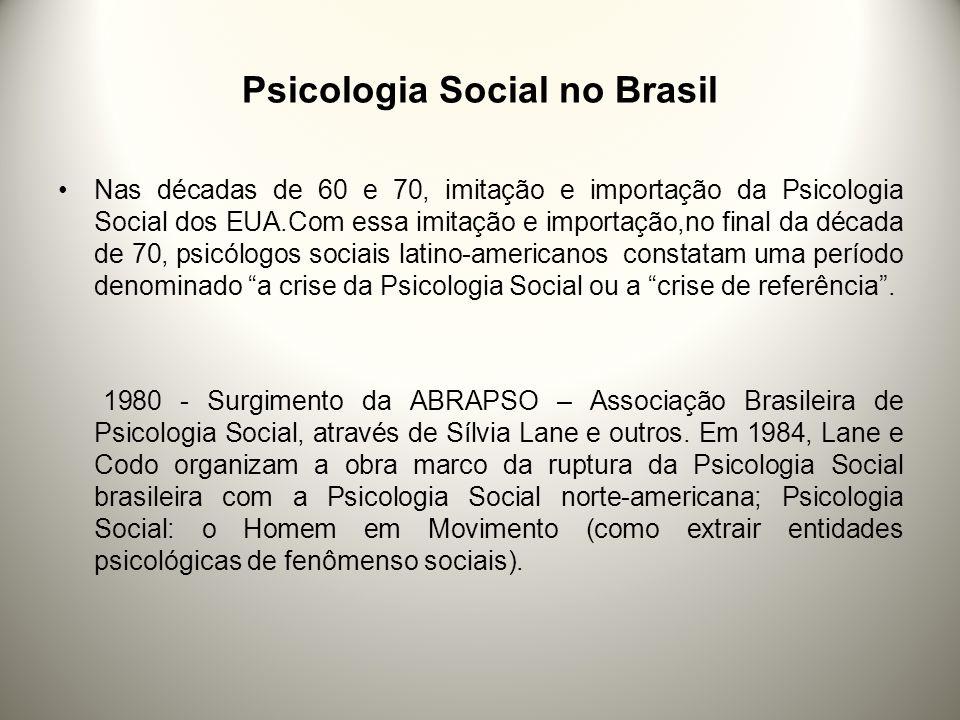 Psicologia Social no Brasil Nas décadas de 60 e 70, imitação e importação da Psicologia Social dos EUA.Com essa imitação e importação,no final da década de 70, psicólogos sociais latino-americanos constatam uma período denominado a crise da Psicologia Social ou a crise de referência.