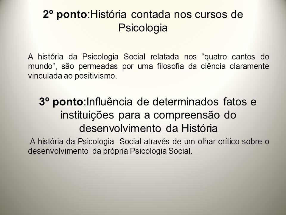 2º ponto:História contada nos cursos de Psicologia A história da Psicologia Social relatada nos quatro cantos do mundo, são permeadas por uma filosofia da ciência claramente vinculada ao positivismo.
