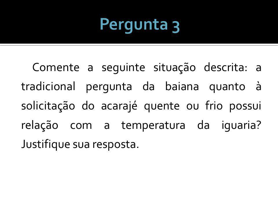 Comente a seguinte situação descrita: a tradicional pergunta da baiana quanto à solicitação do acarajé quente ou frio possui relação com a temperatura da iguaria.