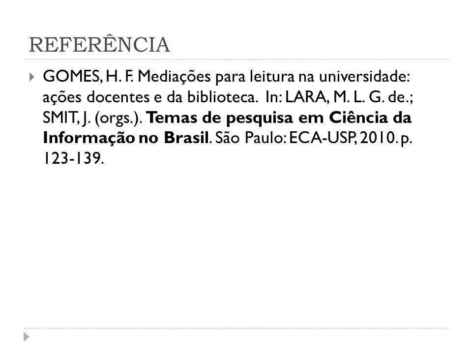 REFERÊNCIA GOMES, H. F. Mediações para leitura na universidade: ações docentes e da biblioteca. In: LARA, M. L. G. de.; SMIT, J. (orgs.). Temas de pes