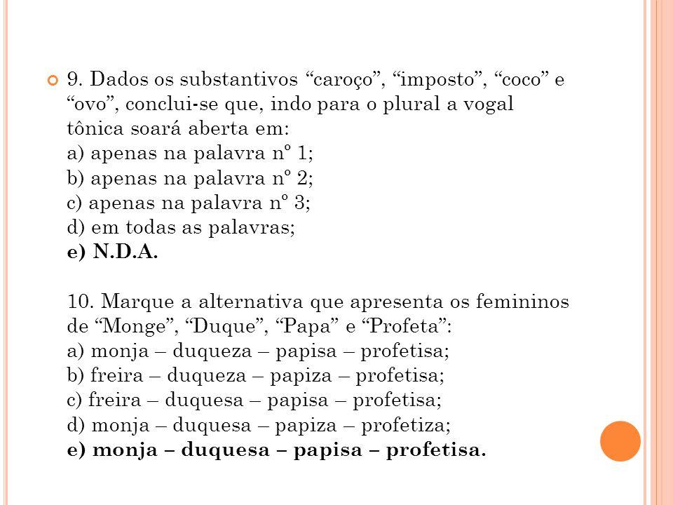 9. Dados os substantivos caroço, imposto, coco e ovo, conclui-se que, indo para o plural a vogal tônica soará aberta em: a) apenas na palavra nº 1; b)