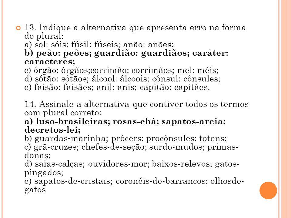 13. Indique a alternativa que apresenta erro na forma do plural: a) sol: sóis; fúsil: fúseis; anão: anões; b) peão: peões; guardião: guardiãos; caráte