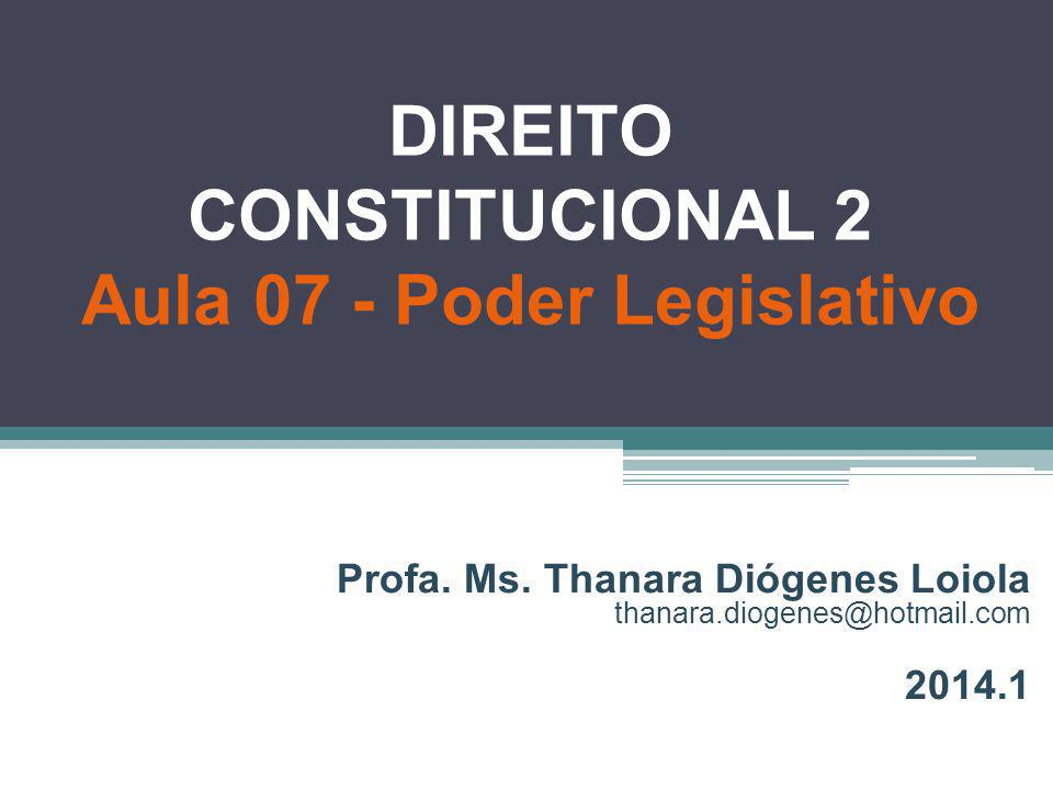 DIREITO CONSTITUCIONAL 2 Aula 07 - Poder Legislativo Profa. Ms. Thanara Diógenes Loiola thanara.diogenes@hotmail.com 2014.1