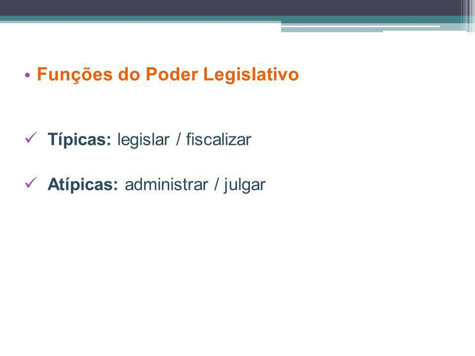 Funções do Poder Legislativo Típicas: legislar / fiscalizar Atípicas: administrar / julgar