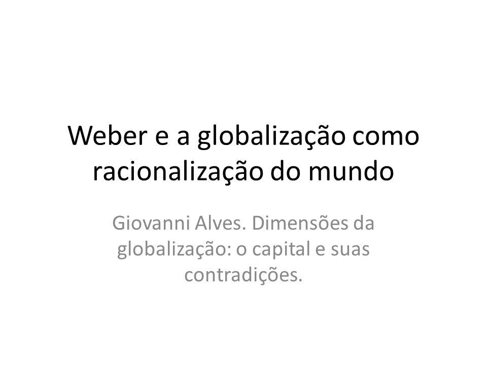 Weber e a globalização como racionalização do mundo Giovanni Alves. Dimensões da globalização: o capital e suas contradições.