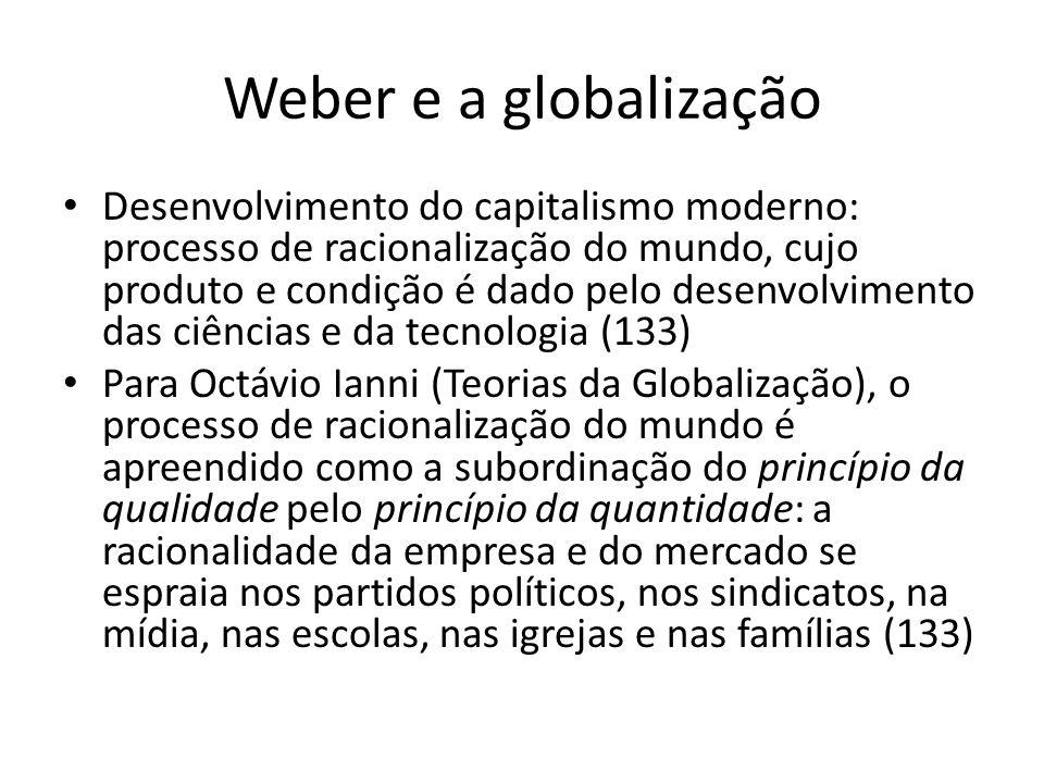 Weber e a globalização Perda do sentido da profissão como vocação, e do ascetismo como negação do hedonismo, em troca do consumismo, o qual se constitui em outra esfera de dinamização das ações e relações.