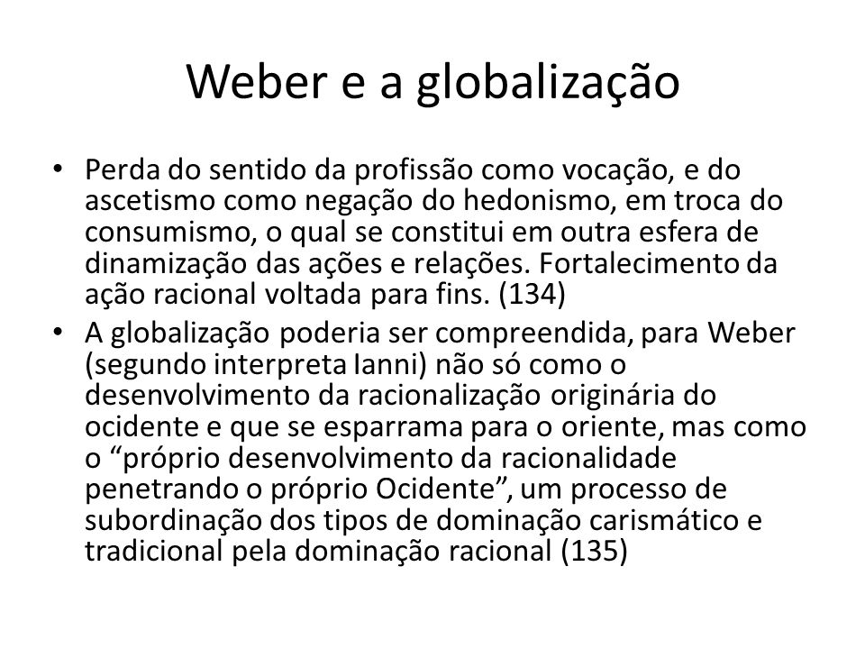 Weber e a globalização Perda do sentido da profissão como vocação, e do ascetismo como negação do hedonismo, em troca do consumismo, o qual se constit