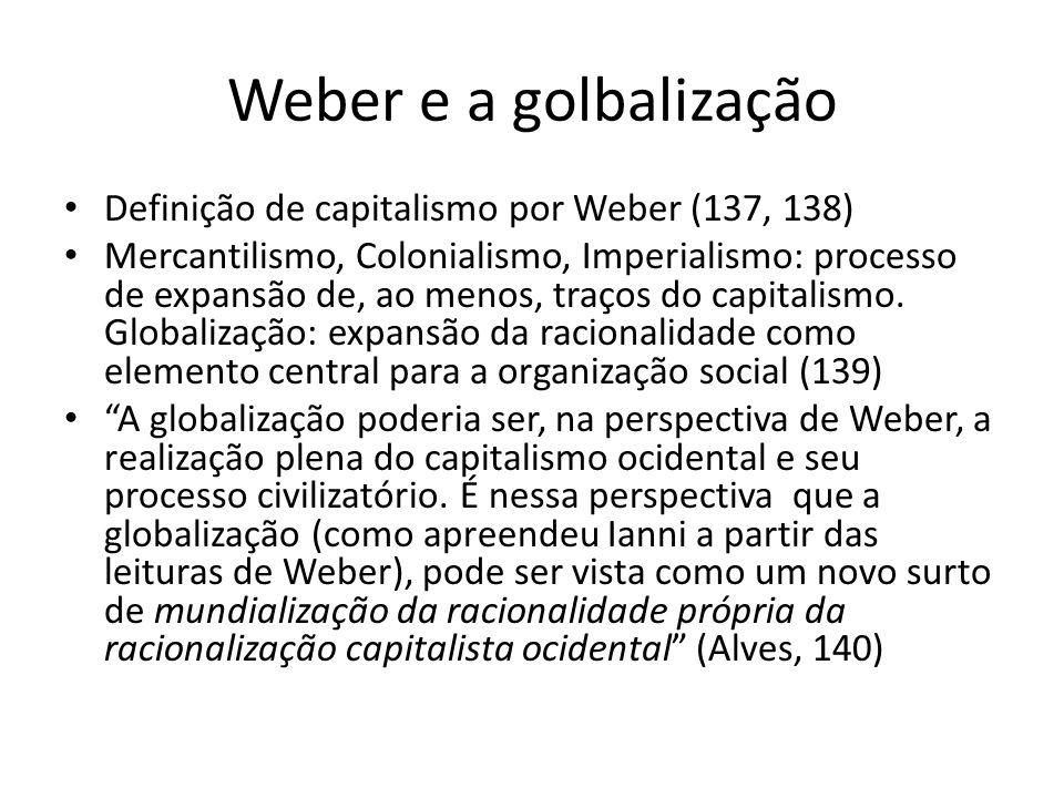 Weber e a golbalização Definição de capitalismo por Weber (137, 138) Mercantilismo, Colonialismo, Imperialismo: processo de expansão de, ao menos, tra