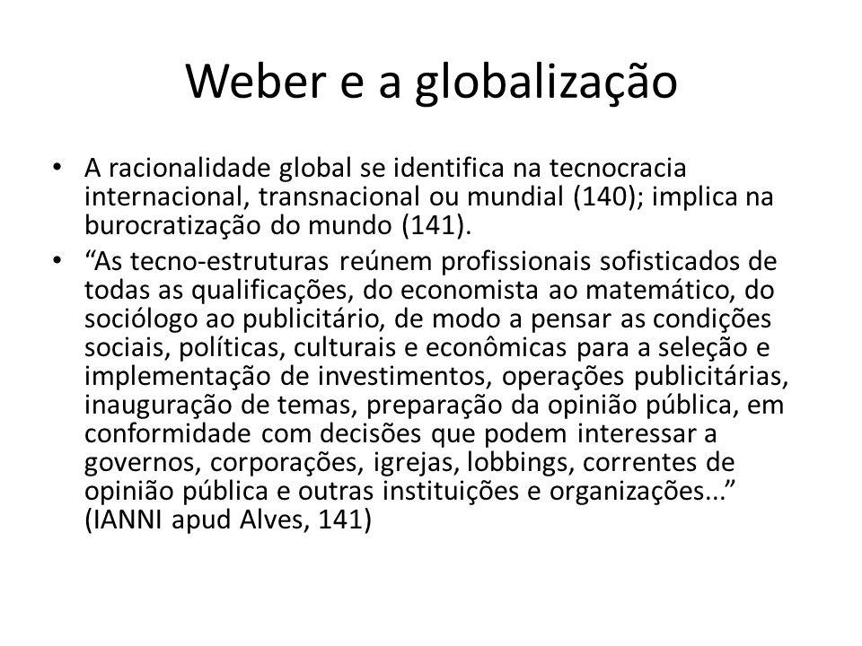 Weber e a globalização A racionalidade global se identifica na tecnocracia internacional, transnacional ou mundial (140); implica na burocratização do