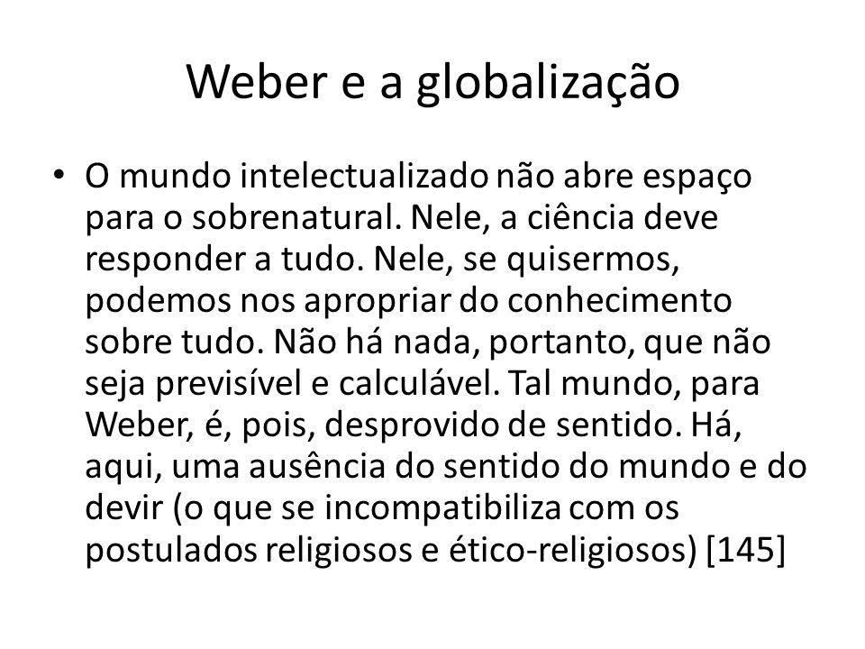 Weber e a globalização O mundo intelectualizado não abre espaço para o sobrenatural. Nele, a ciência deve responder a tudo. Nele, se quisermos, podemo