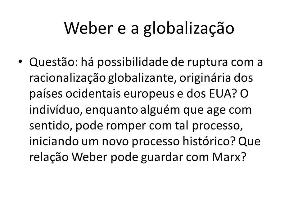 Weber e a globalização Questão: há possibilidade de ruptura com a racionalização globalizante, originária dos países ocidentais europeus e dos EUA? O