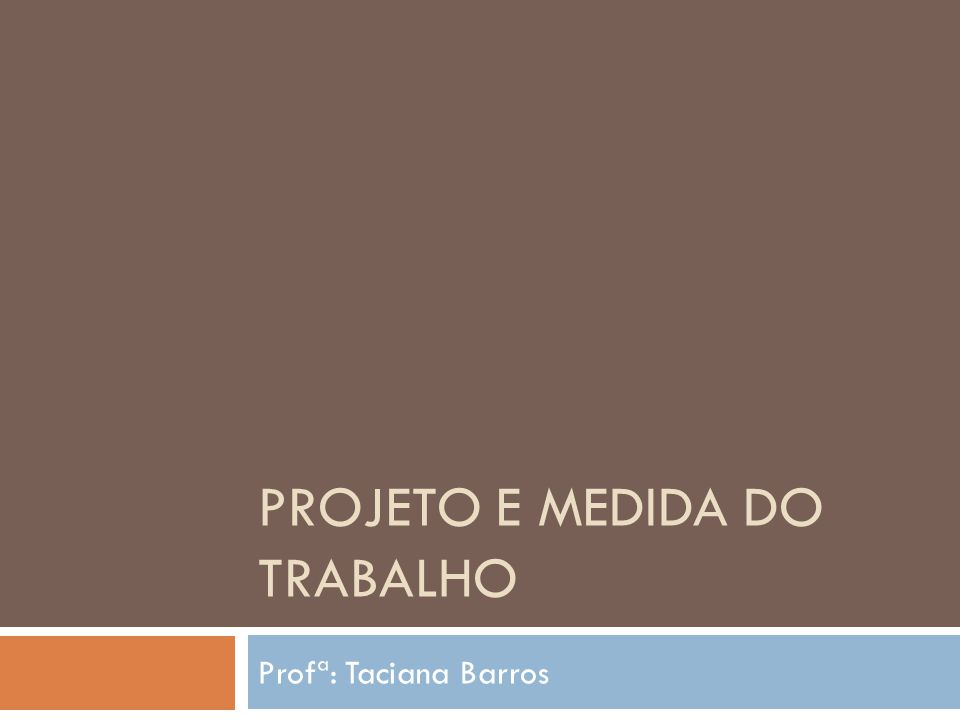 PROJETO E MEDIDA DO TRABALHO Profª: Taciana Barros
