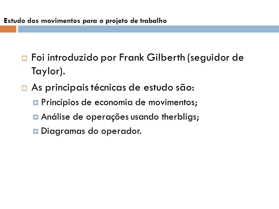 Foi introduzido por Frank Gilberth (seguidor de Taylor). As principais técnicas de estudo são: Princípios de economia de movimentos; Análise de operaç