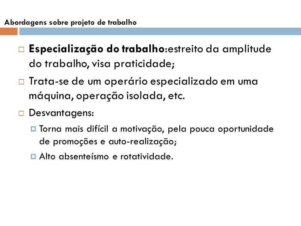Abordagens sobre projeto de trabalho Especialização do trabalho:estreito da amplitude do trabalho, visa praticidade; Trata-se de um operário especiali