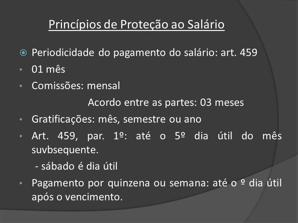 Princípios de Proteção ao Salário Periodicidade do pagamento do salário: art. 459 01 mês Comissões: mensal Acordo entre as partes: 03 meses Gratificaç