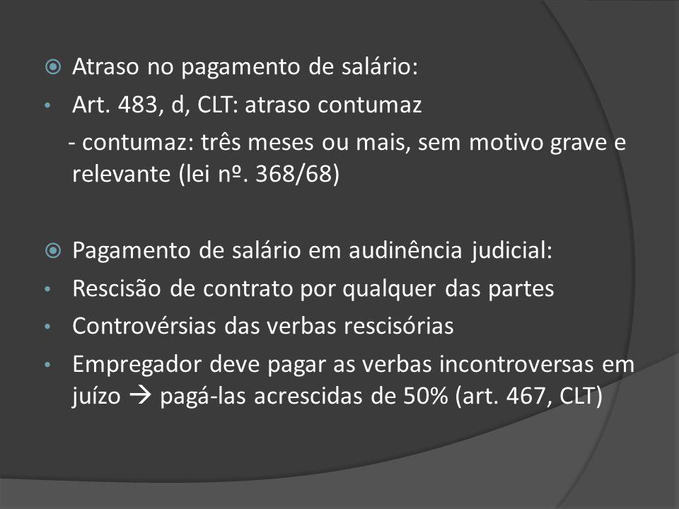 Atraso no pagamento de salário: Art. 483, d, CLT: atraso contumaz - contumaz: três meses ou mais, sem motivo grave e relevante (lei nº. 368/68) Pagame