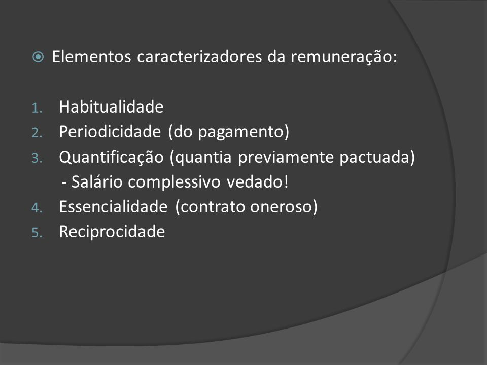 Elementos caracterizadores da remuneração: 1. Habitualidade 2. Periodicidade (do pagamento) 3. Quantificação (quantia previamente pactuada) - Salário