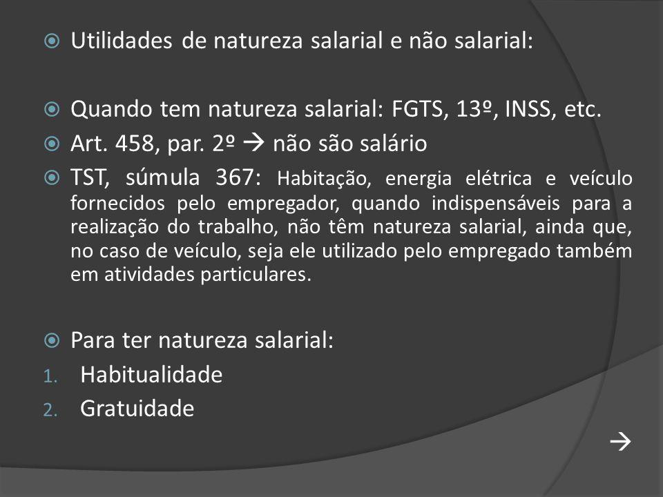 Utilidades de natureza salarial e não salarial: Quando tem natureza salarial: FGTS, 13º, INSS, etc. Art. 458, par. 2º não são salário TST, súmula 367: