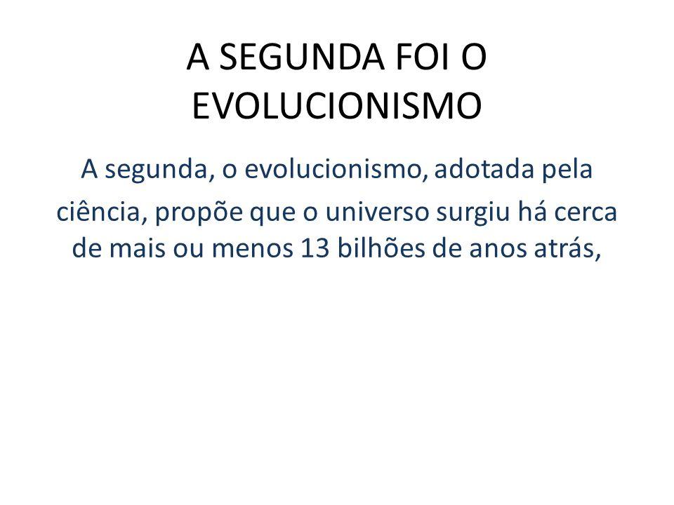 A SEGUNDA FOI O EVOLUCIONISMO A segunda, o evolucionismo, adotada pela ciência, propõe que o universo surgiu há cerca de mais ou menos 13 bilhões de a