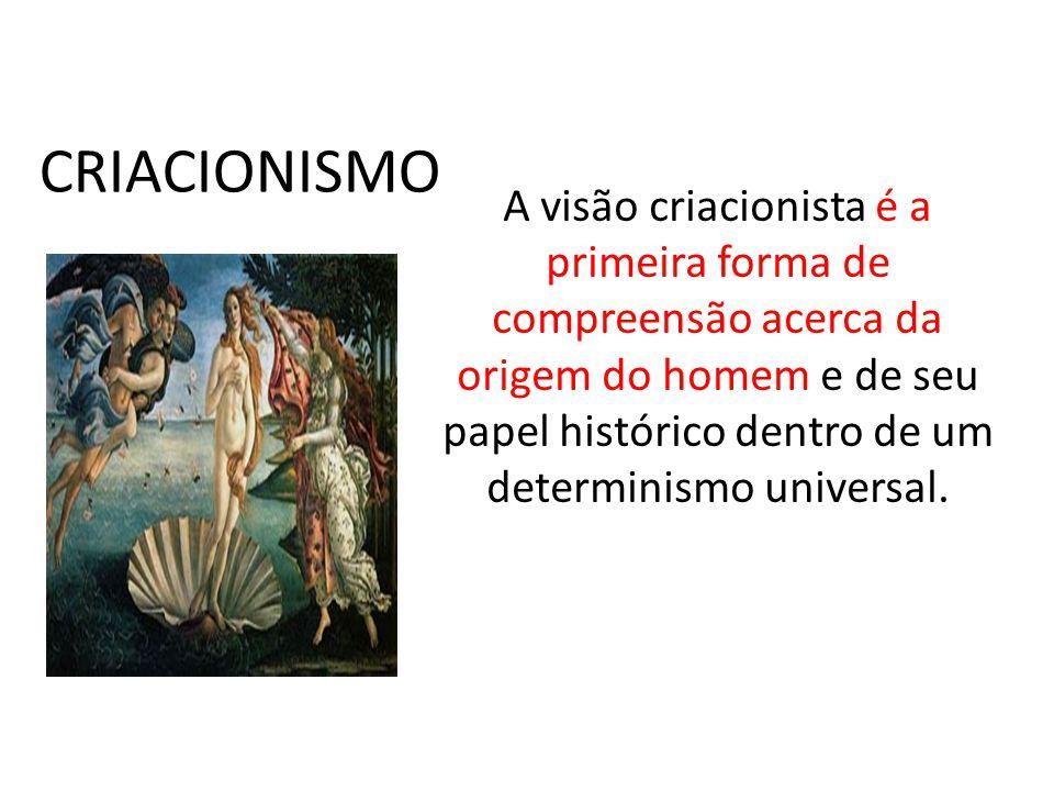 CRIACIONISMO A visão criacionista é a primeira forma de compreensão acerca da origem do homem e de seu papel histórico dentro de um determinismo unive