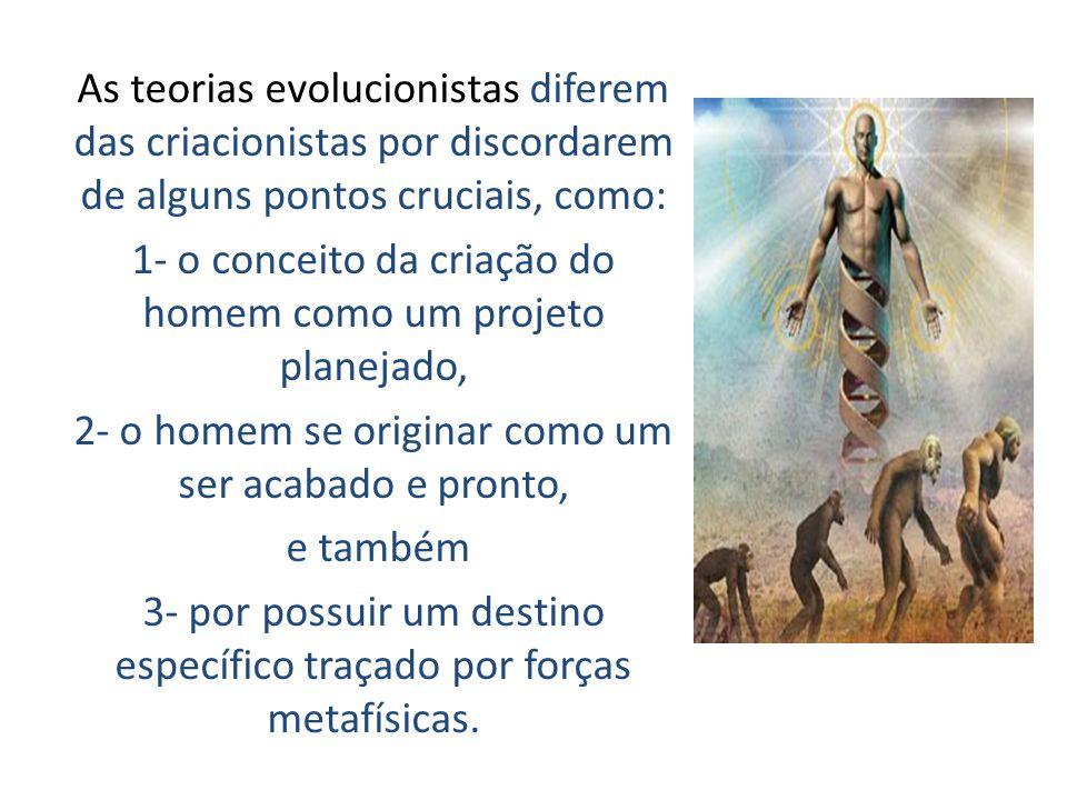 As teorias evolucionistas diferem das criacionistas por discordarem de alguns pontos cruciais, como: 1- o conceito da criação do homem como um projeto