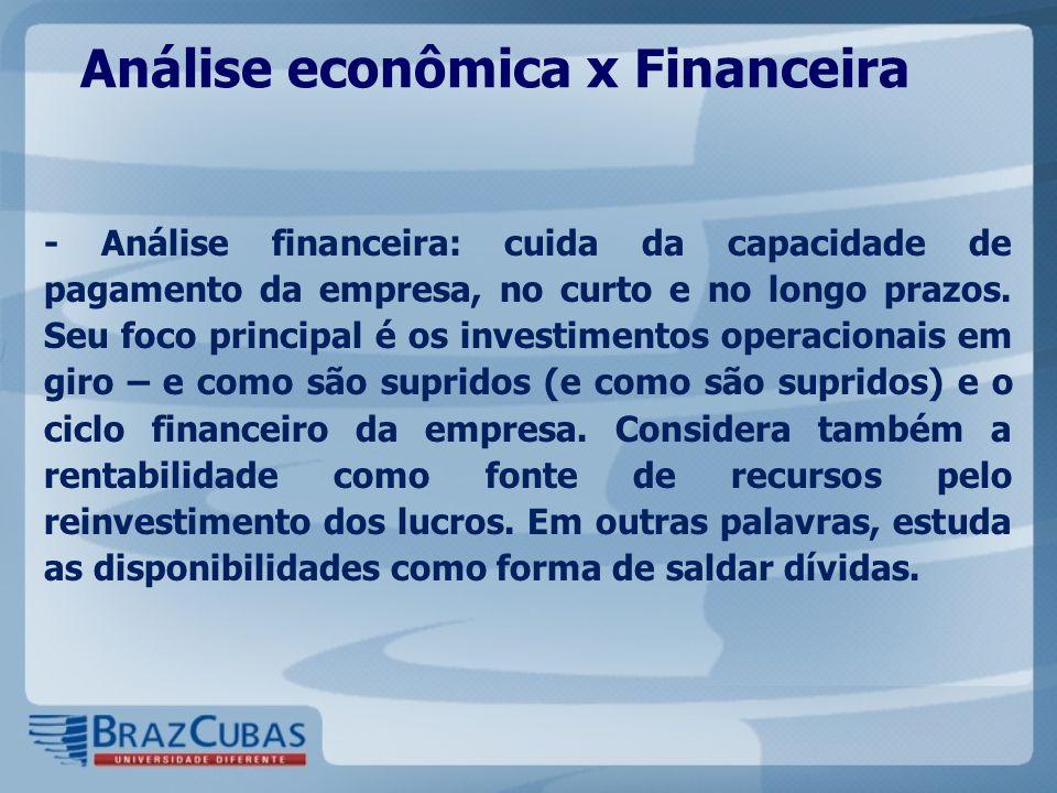 Análise econômica x Financeira - Análise financeira: cuida da capacidade de pagamento da empresa, no curto e no longo prazos. Seu foco principal é os