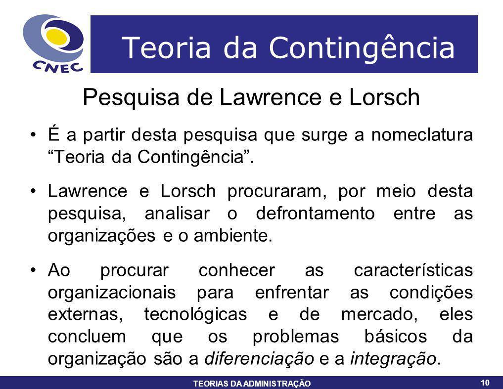 10 TEORIAS DA ADMINISTRAÇÃO 10 Teoria da Contingência Pesquisa de Lawrence e Lorsch É a partir desta pesquisa que surge a nomeclatura Teoria da Contin