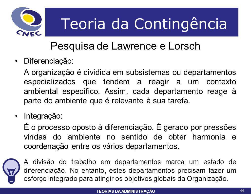 11 TEORIAS DA ADMINISTRAÇÃO 11 Teoria da Contingência Pesquisa de Lawrence e Lorsch Diferenciação: A organização é dividida em subsistemas ou departam
