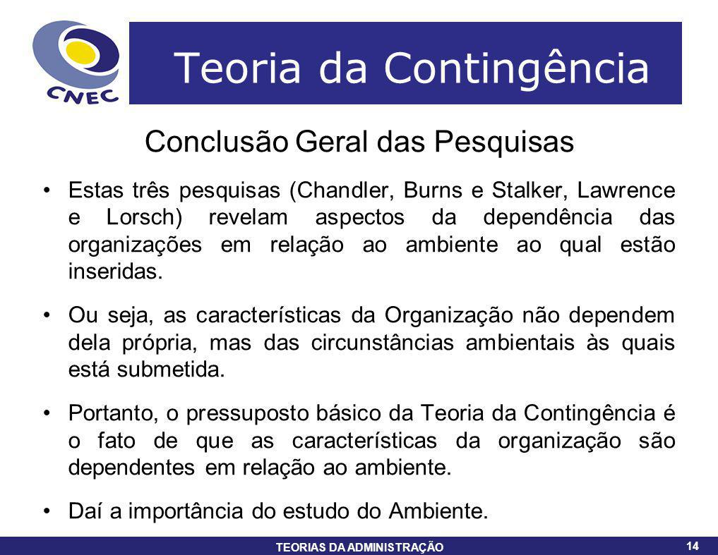 14 TEORIAS DA ADMINISTRAÇÃO 14 Teoria da Contingência Conclusão Geral das Pesquisas Estas três pesquisas (Chandler, Burns e Stalker, Lawrence e Lorsch