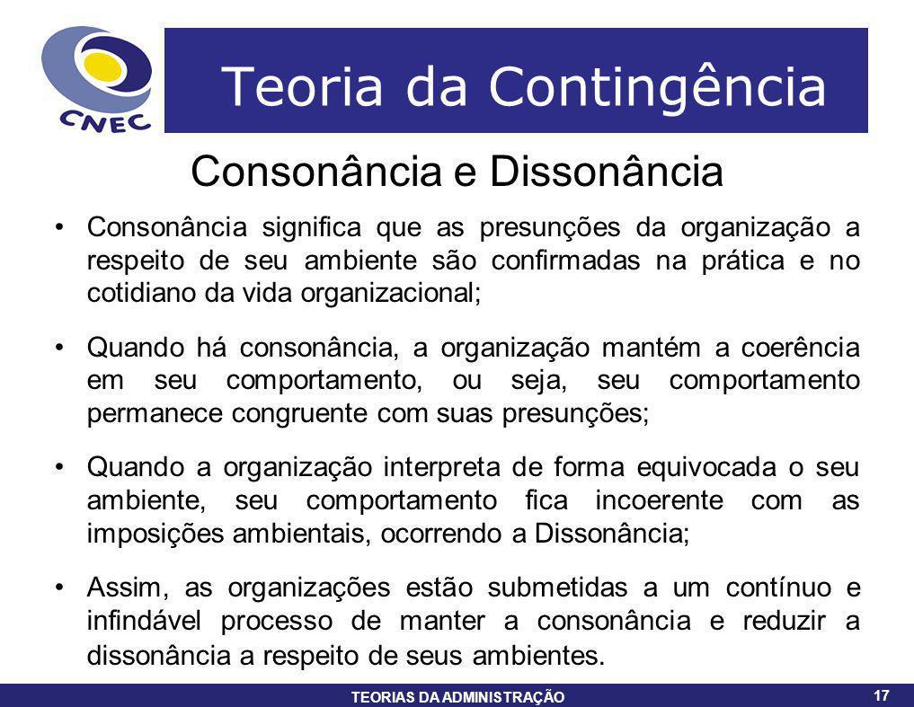 17 TEORIAS DA ADMINISTRAÇÃO 17 Teoria da Contingência Consonância e Dissonância Consonância significa que as presunções da organização a respeito de s