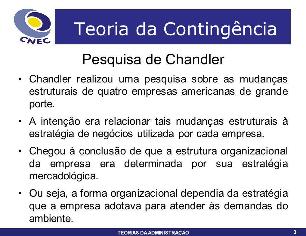 3 TEORIAS DA ADMINISTRAÇÃO 3 Teoria da Contingência Pesquisa de Chandler Chandler realizou uma pesquisa sobre as mudanças estruturais de quatro empres