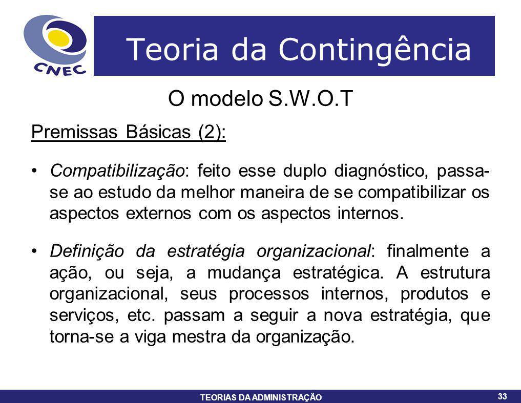33 TEORIAS DA ADMINISTRAÇÃO 33 Teoria da Contingência O modelo S.W.O.T Premissas Básicas (2): Compatibilização: feito esse duplo diagnóstico, passa- s
