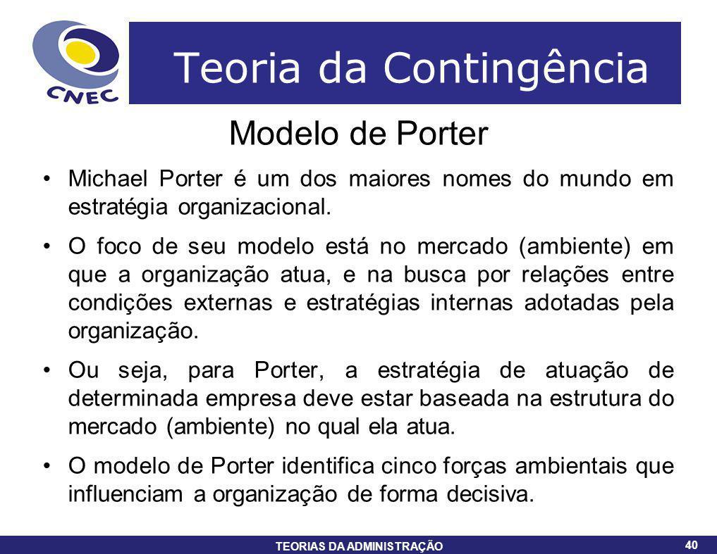 40 TEORIAS DA ADMINISTRAÇÃO 40 Teoria da Contingência Modelo de Porter Michael Porter é um dos maiores nomes do mundo em estratégia organizacional. O