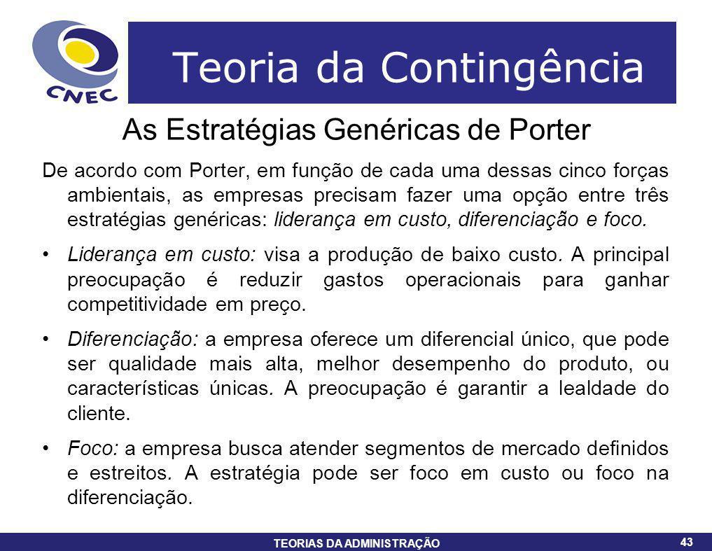 43 TEORIAS DA ADMINISTRAÇÃO 43 Teoria da Contingência As Estratégias Genéricas de Porter De acordo com Porter, em função de cada uma dessas cinco forç