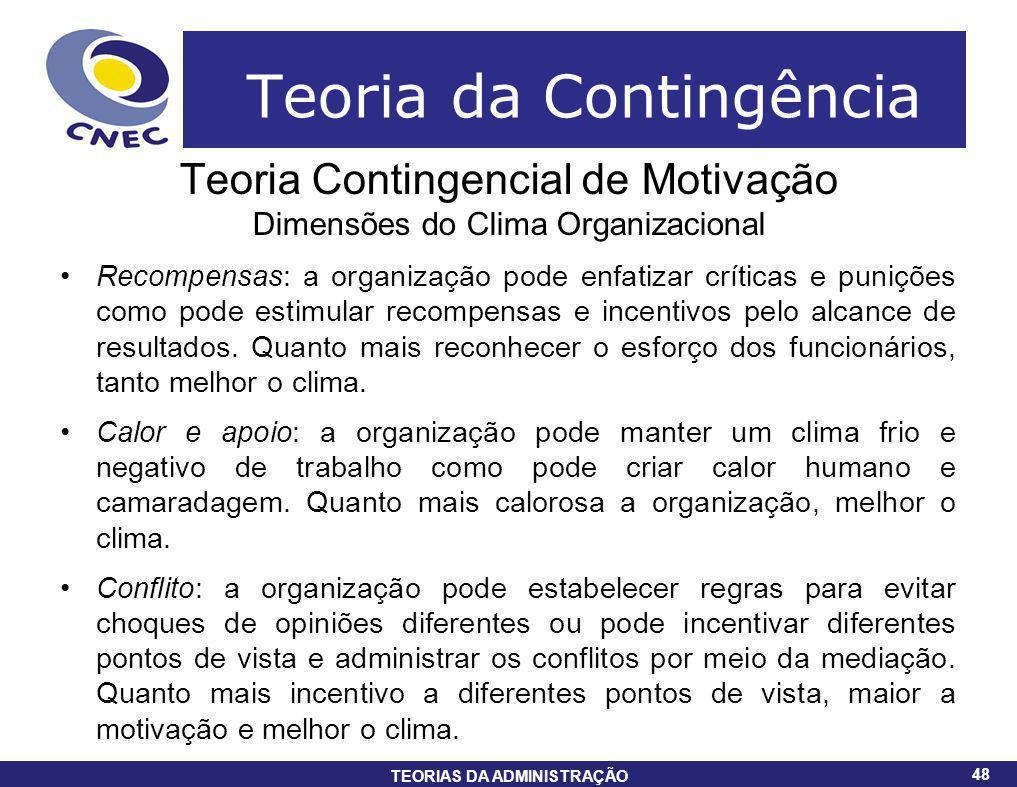 48 TEORIAS DA ADMINISTRAÇÃO 48 Teoria da Contingência Teoria Contingencial de Motivação Dimensões do Clima Organizacional Recompensas: a organização p