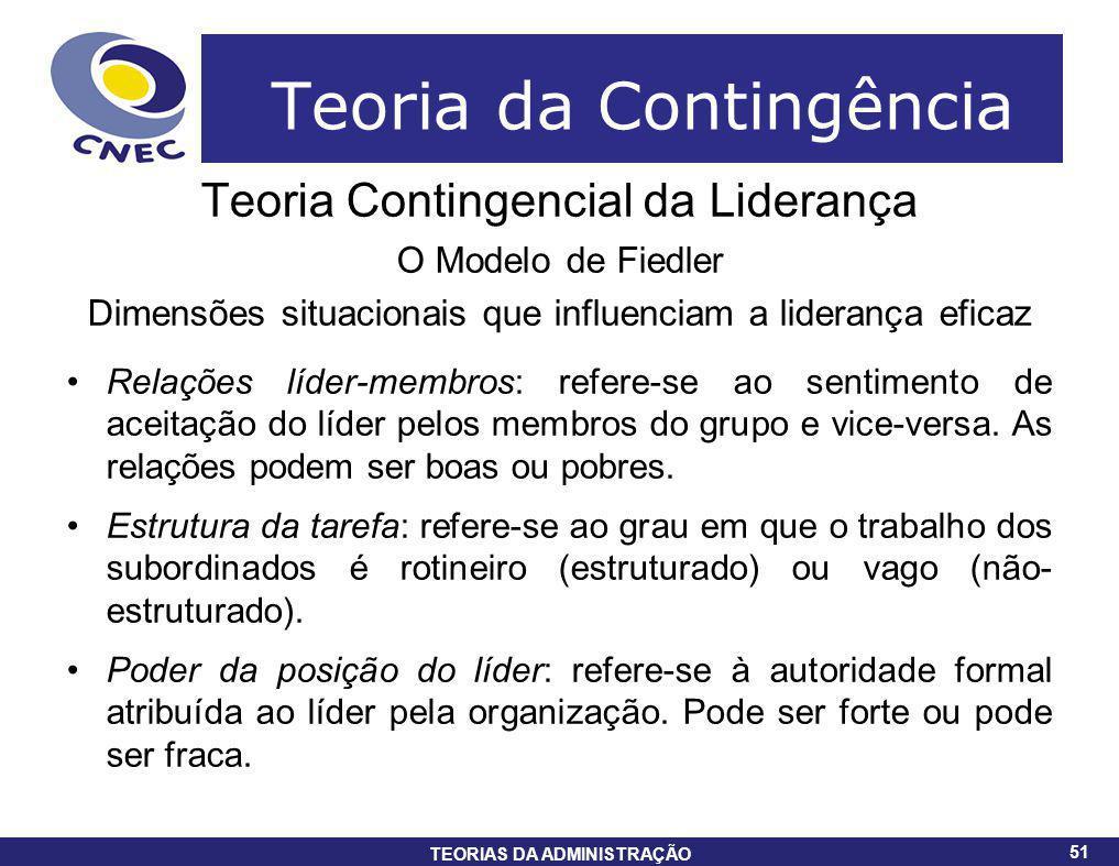 51 TEORIAS DA ADMINISTRAÇÃO 51 Teoria da Contingência Teoria Contingencial da Liderança O Modelo de Fiedler Dimensões situacionais que influenciam a l