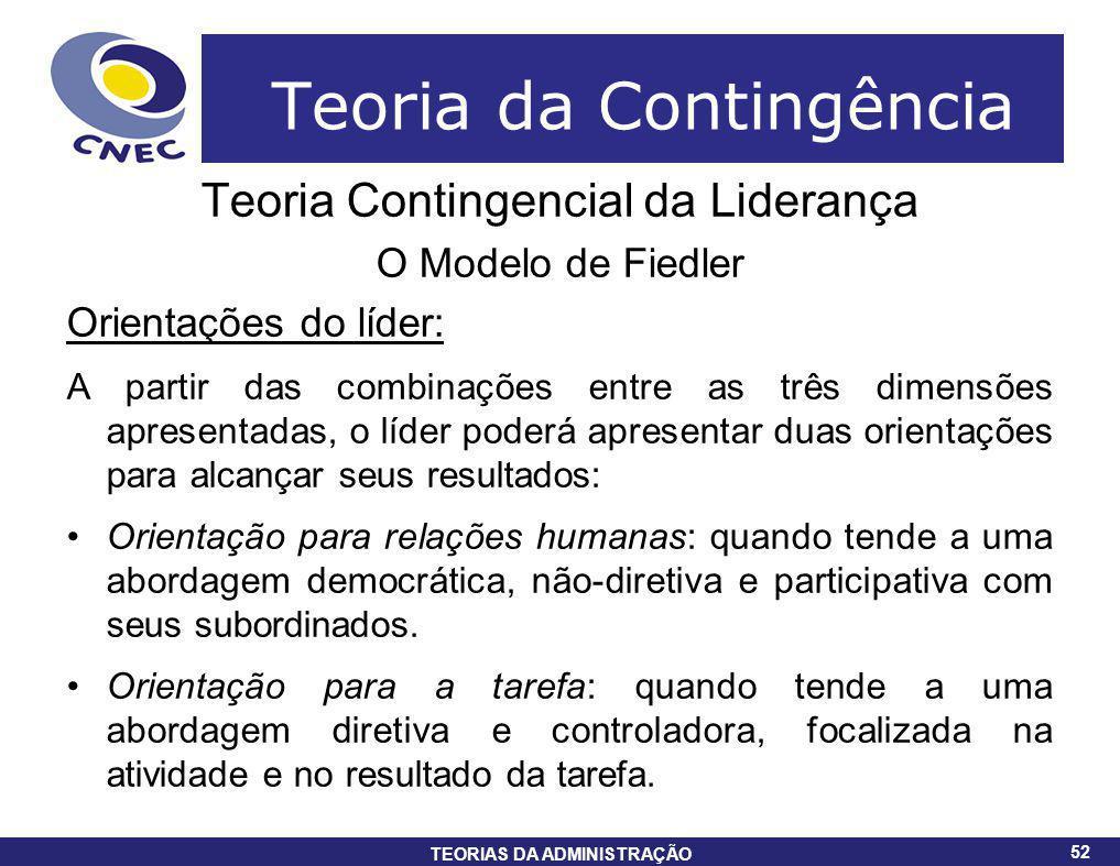 52 TEORIAS DA ADMINISTRAÇÃO 52 Teoria da Contingência Teoria Contingencial da Liderança O Modelo de Fiedler Orientações do líder: A partir das combina