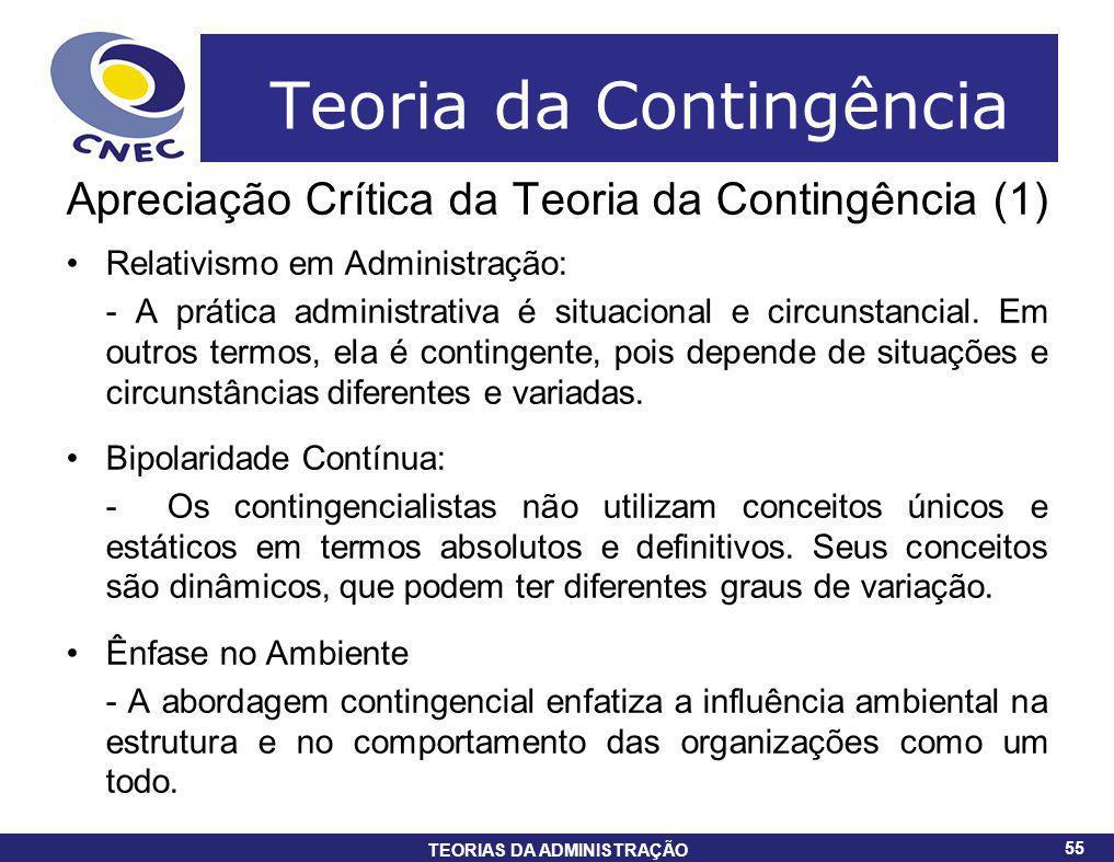 55 TEORIAS DA ADMINISTRAÇÃO 55 Teoria da Contingência Apreciação Crítica da Teoria da Contingência (1) Relativismo em Administração: - A prática admin