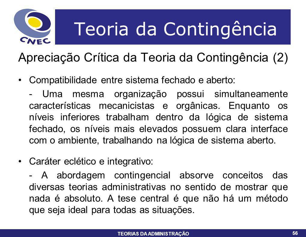 56 TEORIAS DA ADMINISTRAÇÃO 56 Teoria da Contingência Apreciação Crítica da Teoria da Contingência (2) Compatibilidade entre sistema fechado e aberto: