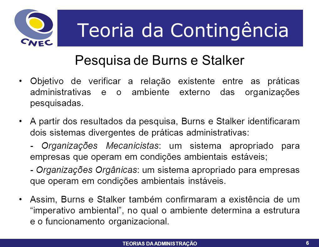 6 TEORIAS DA ADMINISTRAÇÃO 6 Teoria da Contingência Pesquisa de Burns e Stalker Objetivo de verificar a relação existente entre as práticas administra