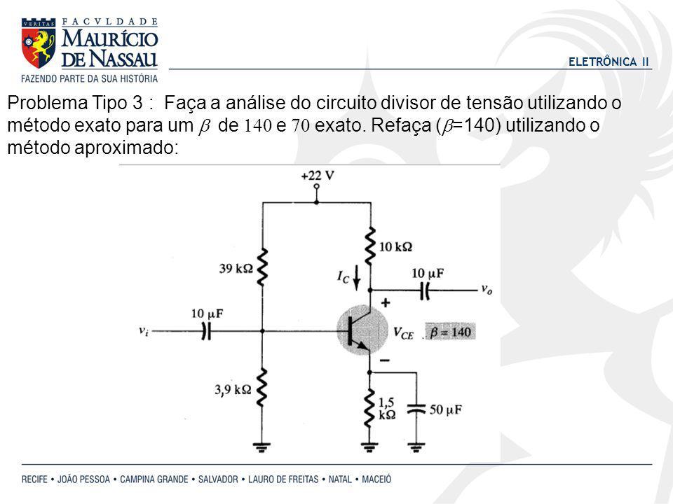 ELETRÔNICA II Problema Tipo 3 : Faça a análise do circuito divisor de tensão utilizando o método exato para um de e exato. Refaça ( =140) utilizando o