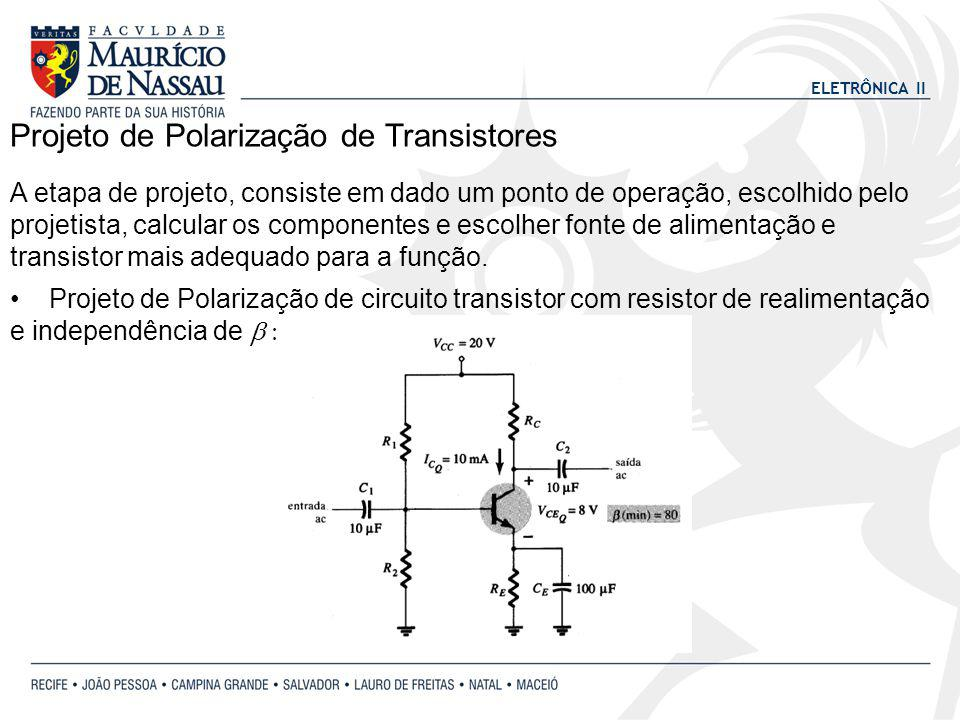 ELETRÔNICA II Projeto de Polarização de Transistores A etapa de projeto, consiste em dado um ponto de operação, escolhido pelo projetista, calcular os componentes e escolher fonte de alimentação e transistor mais adequado para a função.