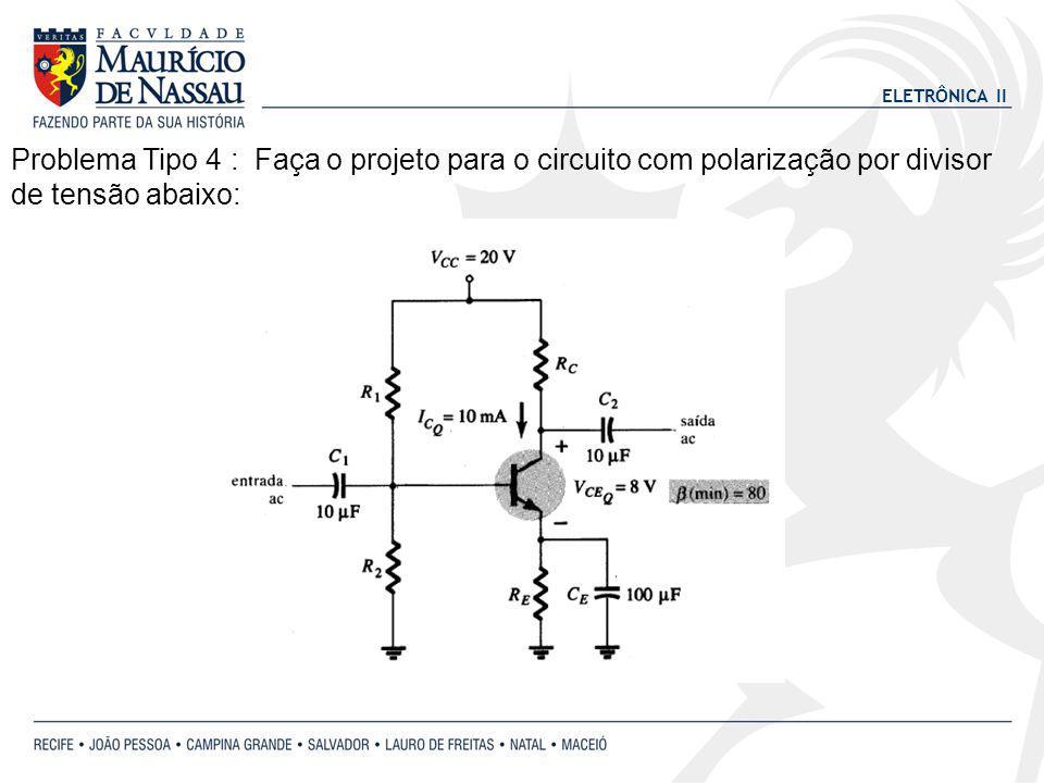 ELETRÔNICA II Problema Tipo 4 : Faça o projeto para o circuito com polarização por divisor de tensão abaixo: