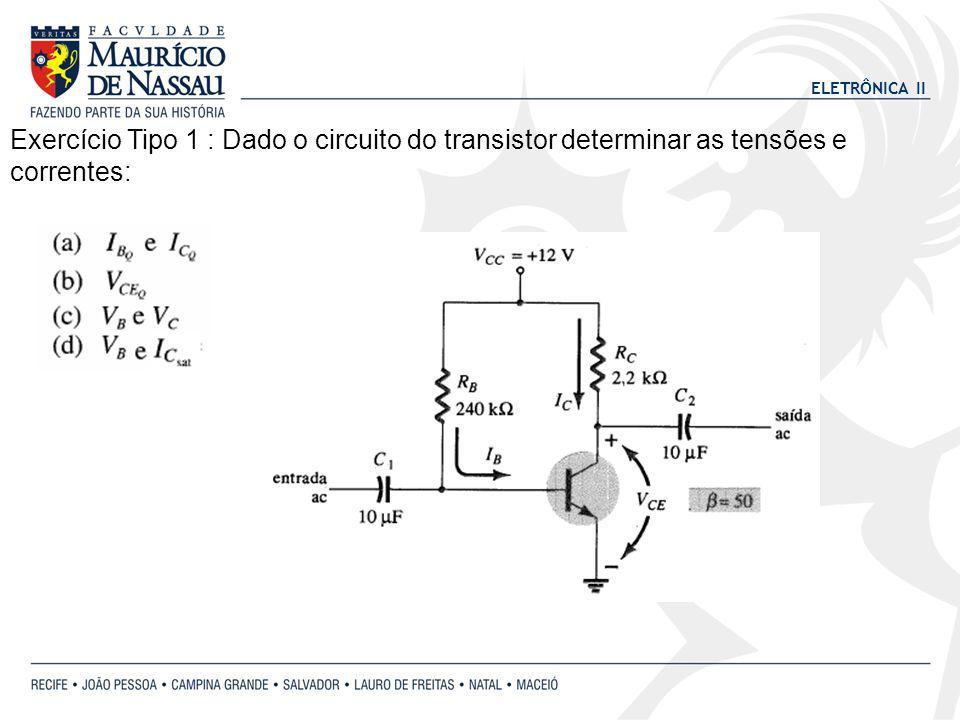 ELETRÔNICA II Exercício Tipo 1 : Dado o circuito do transistor determinar as tensões e correntes: