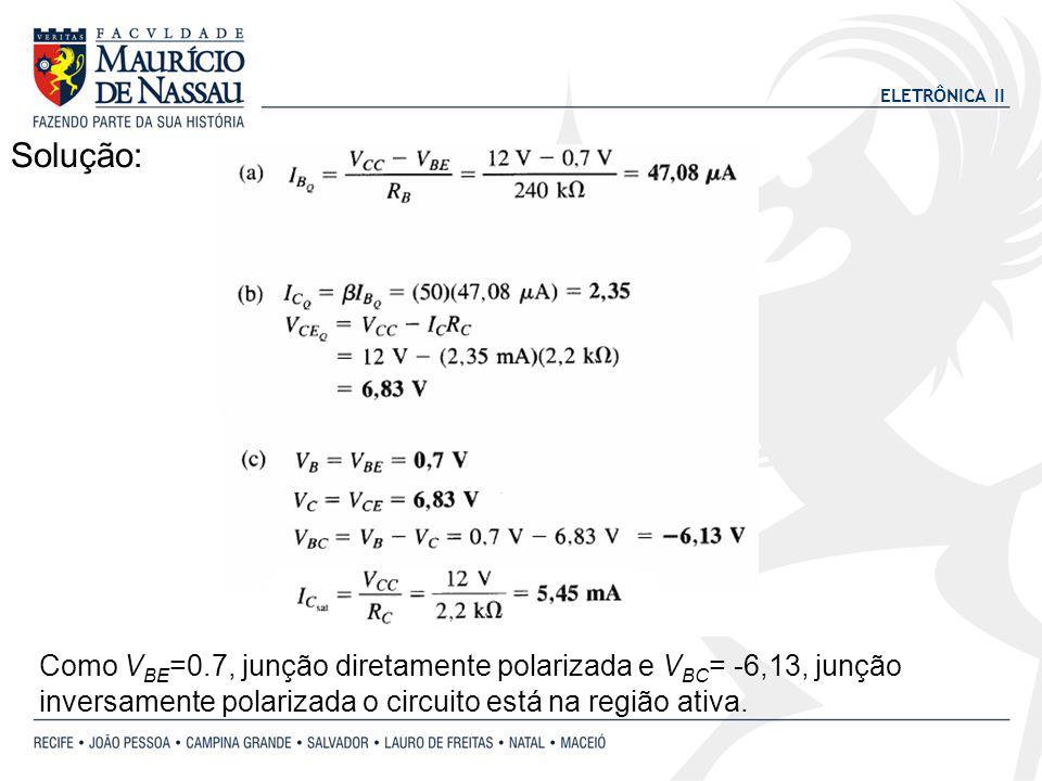 ELETRÔNICA II Solução: Como V BE =0.7, junção diretamente polarizada e V BC = -6,13, junção inversamente polarizada o circuito está na região ativa.