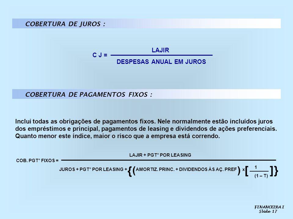 COBERTURA DE JUROS : C J = LAJIR DESPESAS ANUAL EM JUROS COBERTURA DE PAGAMENTOS FIXOS : Inclui todas as obrigações de pagamentos fixos. Nele normalme
