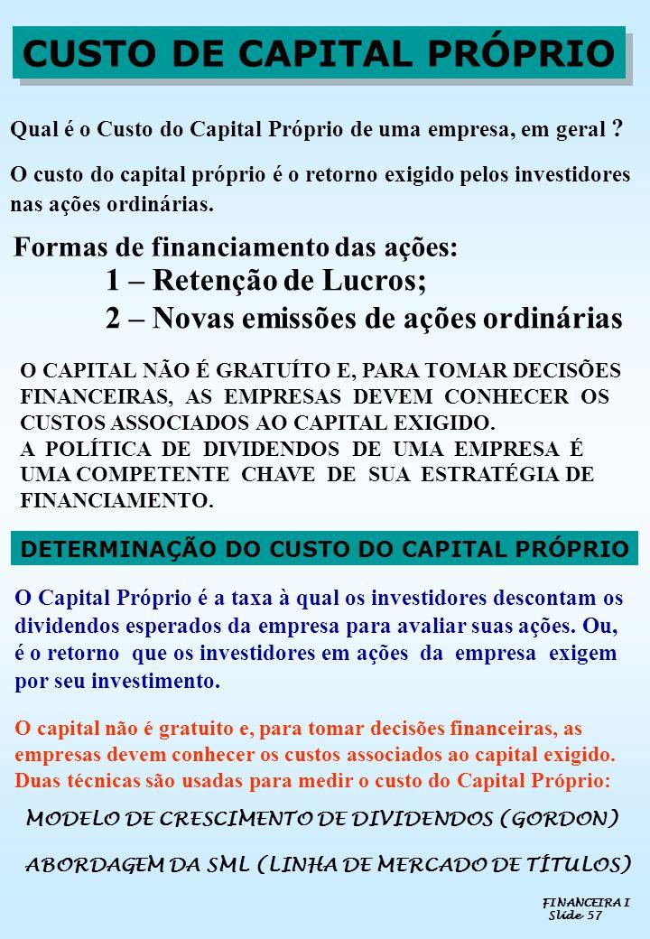 FINANCEIRA I Slide 57 CUSTO DE CAPITAL PRÓPRIO O CAPITAL NÃO É GRATUÍTO E, PARA TOMAR DECISÕES FINANCEIRAS, AS EMPRESAS DEVEM CONHECER OS CUSTOS ASSOC